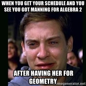 crying peter parker - When you get your schedule and you see you got Manning for Algebra 2  after having her for Geometry