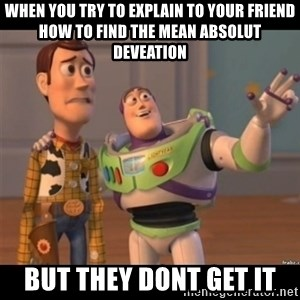 Buzz lightyear meme fixd - When you try to explain to your friend how to find the Mean absolut deveation But they dont get it