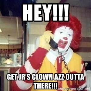 Ronald Mcdonald Call - Hey!!!  Get JR's Clown Azz Outta There!!!