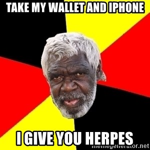 Aboriginal - Take my wallet and iphone I give you herpes