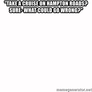 """fondo blanco white background - """"take a cruise on hampton roads? Sure- what could go wrong?"""""""