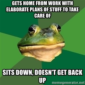 Foul Bachelor Frog - GETS HOME FROM WORK WITH ELABORATE PLANS OF STUFF TO TAKE CARE OF SITS DOWN, DOESN'T GET BACK UP