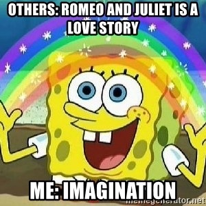 Imagination - Others: Romeo and juliet is a love story Me: Imagination