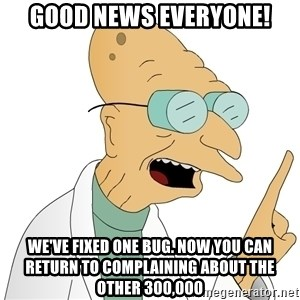Good News Everyone - Good news everyone! We've fixed one bug. Now you can return to complaining about the other 300,000