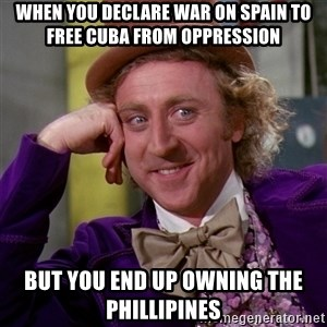 Willy Wonka - When you declare war on Spain to free Cuba from oppression But you end up owning the Phillipines