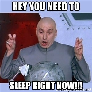 Dr Evil meme - Hey you need to Sleep right now!!!