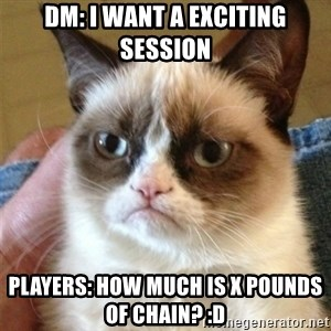 Grumpy Cat  - DM: I want a exciting session Players: How much is X pounds of Chain? :D