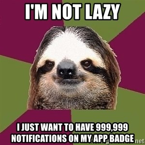 Just-Lazy-Sloth - I'm not lazy I just want to have 999,999 notifications on my app badge