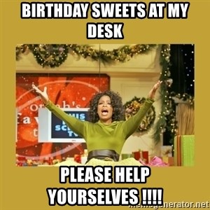 Oprah You get a - BIRTHDAY SWEETS AT MY DESK PLEASE HELP YOURSELVES !!!!