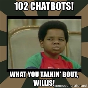 What you talkin' bout Willis  - 102 Chatbots! What you talkin' bout, Willis!