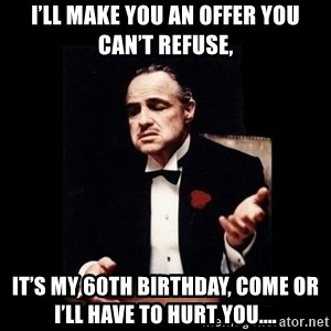 The Godfather - I'll make you an offer you can't refuse, It's my 60th birthday, come or I'll have to hurt you....