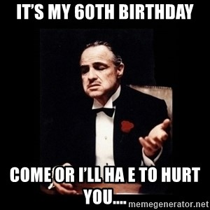 The Godfather - It's my 60th birthday Come or I'll ha e to hurt you....