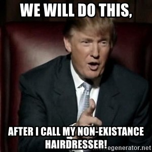 Donald Trump - we will do this, After i call my non-existance hairdresser!