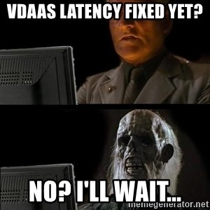 Waiting For - VDAAS latency fixed yet? No? I'll wait...