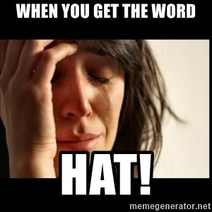 First World Problems - when you get the word Hat!