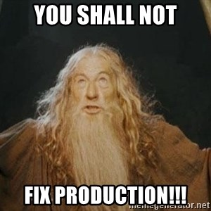 You shall not pass - you shall not fix production!!!