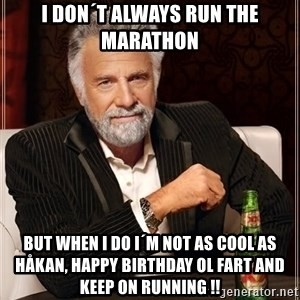 The Most Interesting Man In The World - i don´t always run the marathon but when i do i´m not as cool as Håkan, happy birthday ol fart and keep on running !!