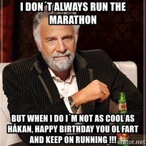 The Most Interesting Man In The World - i don´t always run the marathon but when i do i´m not as cool as Håkan, happy birthday you ol fart and keep on running !!!