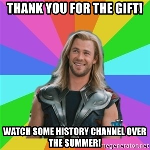 Overly Accepting Thor - Thank you for the gift! Watch some History Channel over the summer!