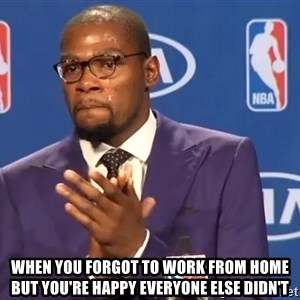 KD you the real mvp f - when you forgot to work from home but you're happy everyone else didn't