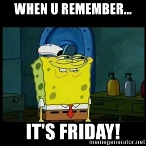 Don't you, Squidward? - when u remember... it's Friday!