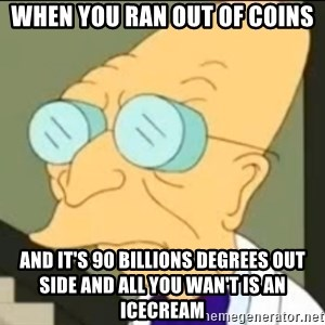 I Don't Want to Live in this Planet Anymore - When you ran out of coins And it's 90 billions degrees out side and all you wan't is an icecream