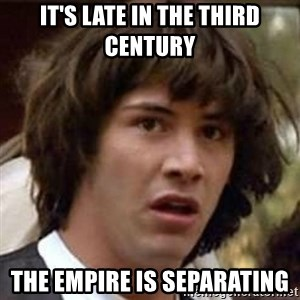 Conspiracy Keanu - it's late in the third century  the empire is separating