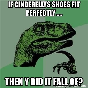 Philosoraptor - if cinderellys shoes fit perfectly .... then y did it fall of?