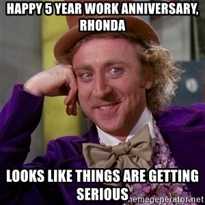 Willy Wonka - Happy 5 Year work Anniversary, Rhonda Looks like things are getting serious