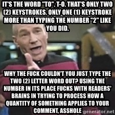 """Picard Wtf - it's the word """"to"""". T-O. That's only two (2) keystrokes. Only one (1) keystroke more than typing the number """"2"""" like you did. Why the fuck couldn't you just type the two (2) letter word out? using the number in its place fucks with readers' brains in trying to process how a quantity of something applies to your comment, asshole"""