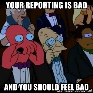 Zoidberg - Your Reporting is bad  and you should feel bad