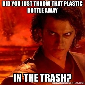 Anakin Skywalker - did you just throw that plastic bottle away IN THE TRASH?