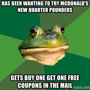 Foul Bachelor Frog - HAS BEEN WANTING TO TRY MCDONALD'S NEW QUARTER POUNDERS GETS BUY ONE GET ONE FREE COUPONS IN THE MAIL