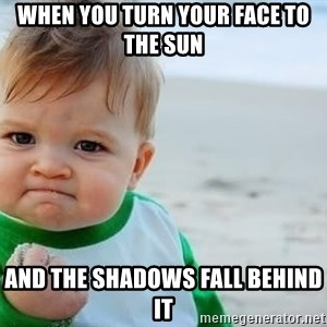 fist pump baby - When you turn your face to the sun and the shadows fall behind it