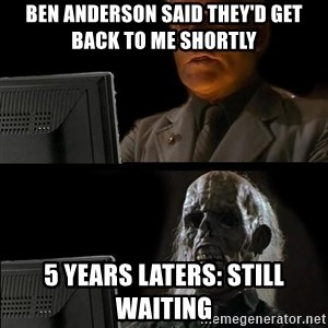 Waiting For - Ben Anderson said they'd get back to me shortly 5 years laters: Still waiting