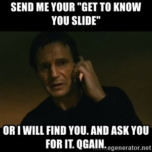 """liam neeson taken - Send me your """"get to know you slide"""" Or I will find you. And ask you for it. Qgain."""