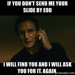liam neeson taken - If you don't send me your slide by EOD I will find you and I will ask you for it. Again.
