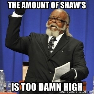 Rent Is Too Damn High - The amount of Shaw's Is too damn high