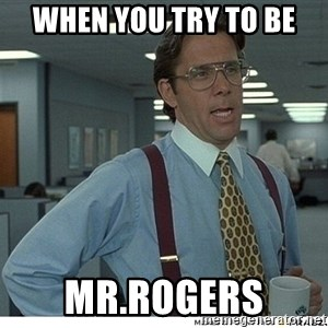 Yeah If You Could Just - when you try to be Mr.rogers