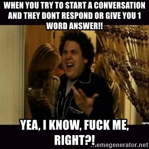 fuck me right jonah hill - When you try to start a conversation and they dont respond or give you 1 word answer!! Yea, I know, FUCK ME, right?!