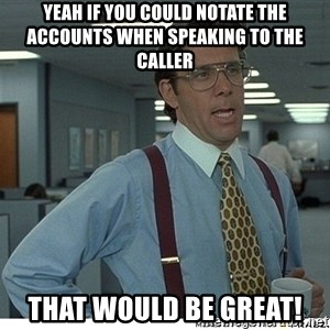 Yeah If You Could Just - Yeah if you could notate the accounts when speaking to the caller That would be great!
