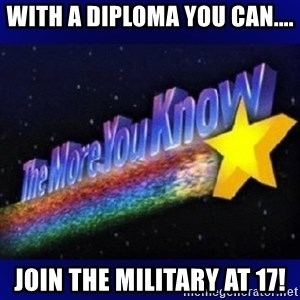 The more you know - With a Diploma you can.... Join the military at 17!