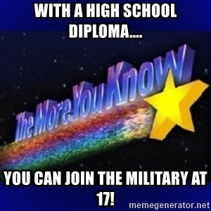 The more you know - With a high school diploma.... You can join the military at 17!