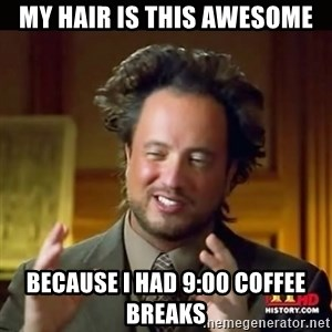 History guy - my hair is this awesome because I had 9:00 coffee breaks