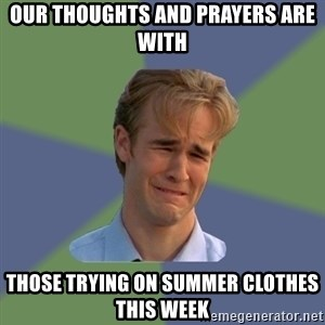 Sad Face Guy - Our thoughts and prayers are with  those trying on summer clothes this week