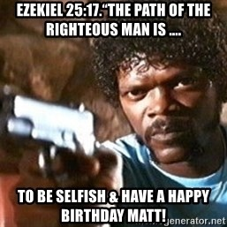 "Pulp Fiction - Ezekiel 25:17.""The path of the righteous man is .... To be selfish & have a Happy Birthday Matt!"