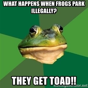 Foul Bachelor Frog - what happens when frogs park illegally? They get Toad!!
