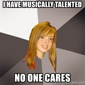 Musically Oblivious 8th Grader - I HAVE MUSICALLY TALENTED NO ONE CARES