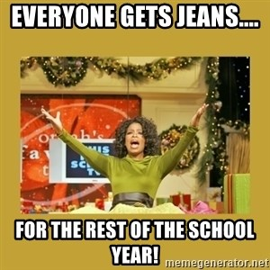 Oprah You get a - Everyone gets Jeans....  For the REST of the school year!