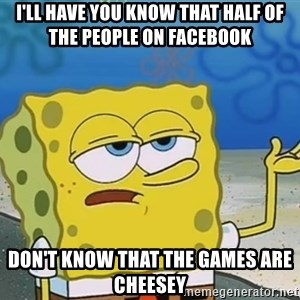 I'll have you know Spongebob - I'll have you know that half of the people on facebook don't know that the games are cheesey